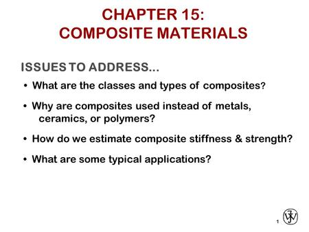 ISSUES TO ADDRESS... What are the classes and types of composites ? 1 Why are composites used instead of metals, ceramics, or polymers? How do we estimate.