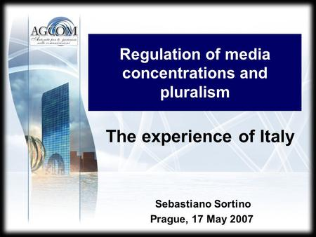 Regulation of media concentrations and pluralism Sebastiano Sortino Prague, 17 May 2007 The experience of Italy.