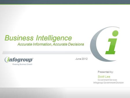 Business Intelligence Accurate Information, Accurate Decisions June 2012 Presented by: Scott Lea Government Services Infogroup Government Division.