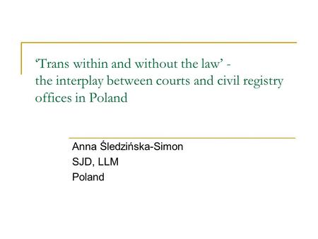 'Trans within and without the law' - the interplay between courts and civil registry offices in Poland Anna Śledzińska-Simon SJD, LLM Poland.