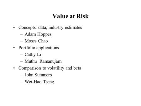 Value at Risk Concepts, data, industry estimates –Adam Hoppes –Moses Chao Portfolio applications –Cathy Li –Muthu Ramanujam Comparison to volatility and.