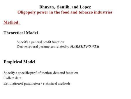 Bhuyan, Sanjib, and Lopez Oligopoly power in the food and tobacco industries Method: Theoretical Model Specify a general profit function Derive several.