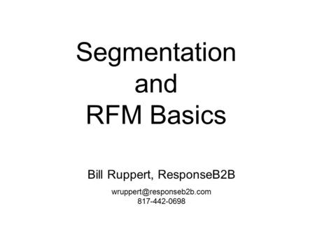 Segmentation and RFM Basics Bill Ruppert, ResponseB2B 817-442-0698.