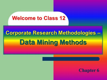 Welcome to Class 12 Corporate Research Methodologies – Data Mining Methods Chapter 6.