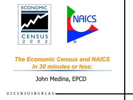 1 The Economic Census and NAICS in 30 minutes or less: John Medina, EPCD.