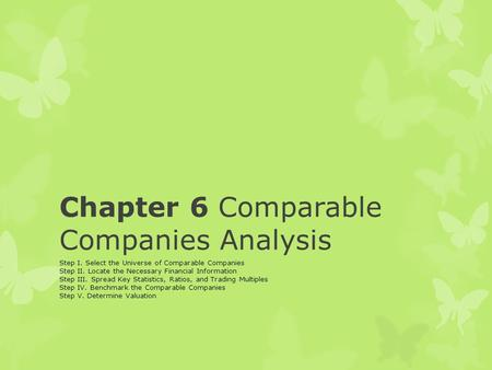 Chapter 6 Comparable Companies Analysis Step I. Select the Universe of Comparable Companies Step II. Locate the Necessary Financial Information Step III.