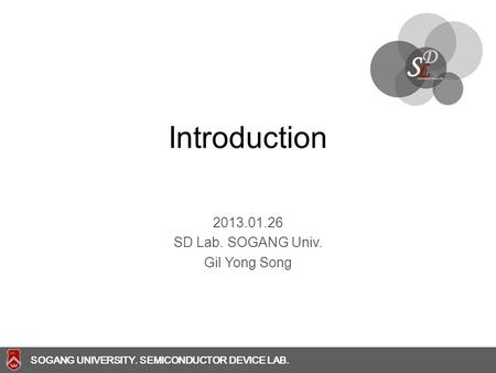 SOGANG UNIVERSITY SOGANG UNIVERSITY. SEMICONDUCTOR DEVICE LAB. Introduction 2013.01.26 SD Lab. SOGANG Univ. Gil Yong Song.