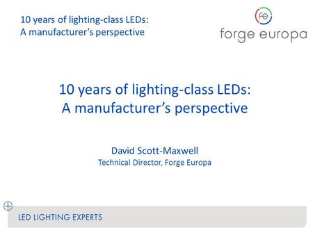 10 years of lighting-class LEDs: A manufacturer's perspective David Scott-Maxwell Technical Director, Forge Europa 10 years of lighting-class LEDs: A manufacturer's.