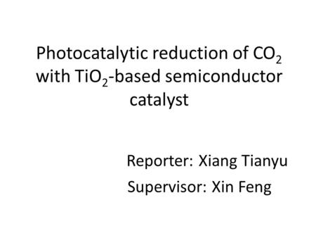 Photocatalytic reduction of CO 2 with TiO 2 -based semiconductor catalyst Reporter: Xiang Tianyu Supervisor: Xin Feng.