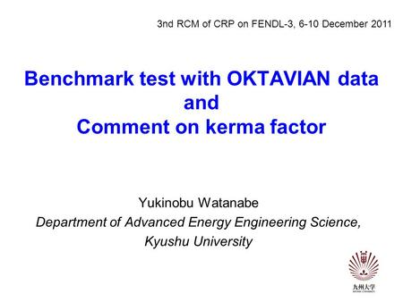 Benchmark test with OKTAVIAN data and Comment on kerma factor Yukinobu Watanabe Department of Advanced Energy Engineering Science, Kyushu University 3nd.