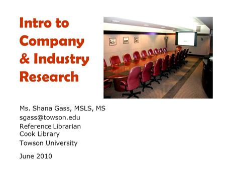 Intro to Company & Industry Research Ms. Shana Gass, MSLS, MS Reference Librarian Cook Library Towson University June 2010.