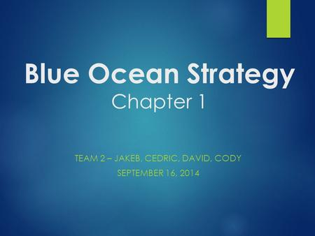 Blue Ocean Strategy Chapter 1 TEAM 2 – JAKEB, CEDRIC, DAVID, CODY SEPTEMBER 16, 2014.