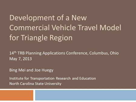 Development of a New Commercial Vehicle Travel Model for Triangle Region 14 th TRB Planning Applications Conference, Columbus, Ohio May 7, 2013 Bing Mei.