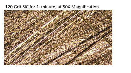 120 Grit SiC for 1 minute, at 50X Magnification. 320 Grit SiC for 1 minute, at 50X Magnification.