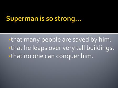 That many people are saved by him. that he leaps over very tall buildings. that no one can conquer him.