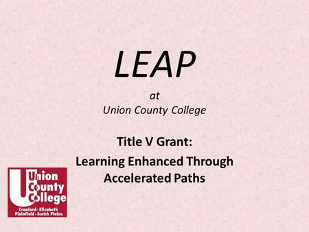 LEAP at Union County College Title V Grant: Learning Enhanced Through Accelerated Paths.