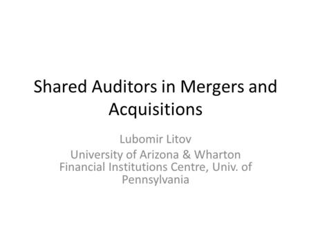 Shared Auditors in Mergers and Acquisitions Lubomir Litov University of Arizona & Wharton Financial Institutions Centre, Univ. of Pennsylvania.