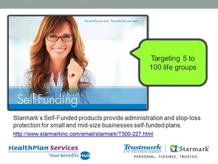 Targeting 5 to 100 life groups Starmark's Self-Funded products provide administration and stop-loss protection for small and mid-size businesses self-funded.