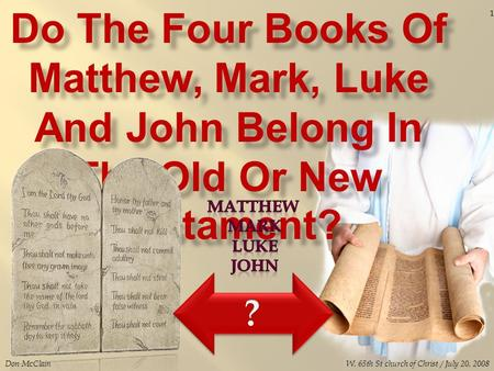 Do The Four Books Of Matthew, Mark, Luke And John Belong In The Old Or New Testament? Don McClain 1 W. 65th St church of Christ / July 20, 2008.