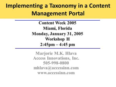 Implementing a Taxonomy in a Content Management Portal Content Week 2005 Miami, Florida Monday, January 31, 2005 Workshop H 2:45pm – 4:45 pm Marjorie M.K.