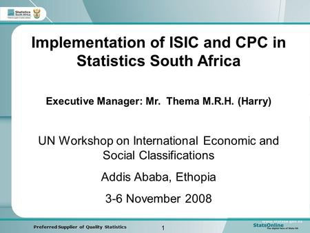 1 Preferred Supplier of Quality Statistics Implementation of ISIC and CPC in Statistics South Africa Executive Manager: Mr. Thema M.R.H. (Harry) UN Workshop.