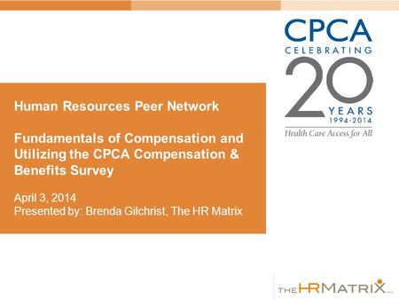 Human Resources Peer Network Fundamentals of Compensation and Utilizing the CPCA Compensation & Benefits Survey April 3, 2014 Presented by: Brenda Gilchrist,