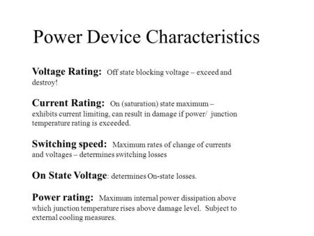 Power Device Characteristics Voltage Rating: Off state blocking voltage – exceed and destroy! Current Rating: On (saturation) state maximum – exhibits.
