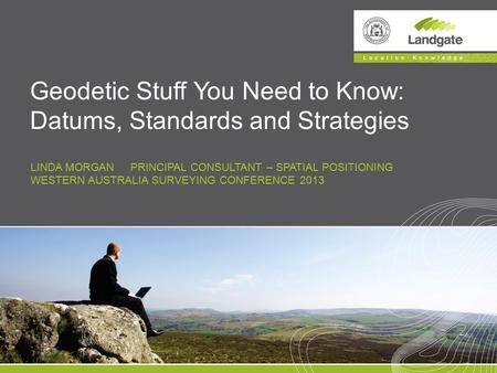 LINDA MORGAN PRINCIPAL CONSULTANT – SPATIAL POSITIONING WESTERN AUSTRALIA SURVEYING CONFERENCE 2013 Geodetic Stuff You Need to Know: Datums, Standards.