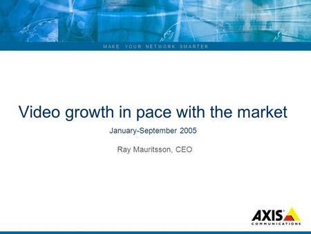 M A K E Y O U R N E T W O R K S M A R T E R Video growth in pace with the market January-September 2005 Ray Mauritsson, CEO.