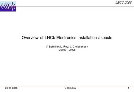 LECC 2006 26.09.2006V. Bobillier1 Overview of LHCb Electronics installation aspects V. Bobillier; L. Roy; J. Christiansen CERN - LHCb.