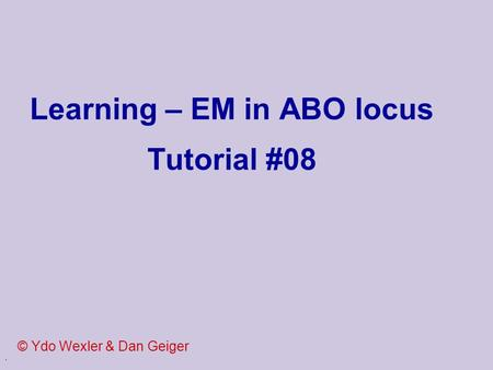. Learning – EM in ABO locus Tutorial #08 © Ydo Wexler & Dan Geiger.