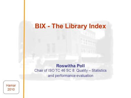 BIX - The Library Index Roswitha Poll Chair of ISO TC 46 SC 8: Quality – Statistics and performance evaluation Roswitha Poll Chair of ISO TC 46 SC 8: Quality.