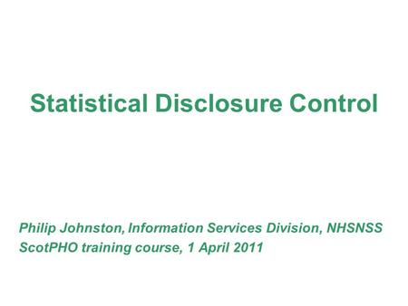 Statistical Disclosure Control Philip Johnston, Information Services Division, NHSNSS ScotPHO training course, 1 April 2011.