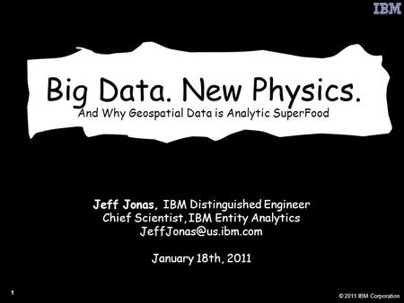 © 2011 IBM Corporation 1 Big Data. New Physics. And Why Geospatial Data is Analytic SuperFood Jeff Jonas, IBM Distinguished Engineer Chief Scientist, IBM.