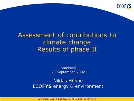 Assessment of contributions to climate change Results of phase II Bracknell 25 September 2002 Niklas Höhne ECOFYS energy & environment.
