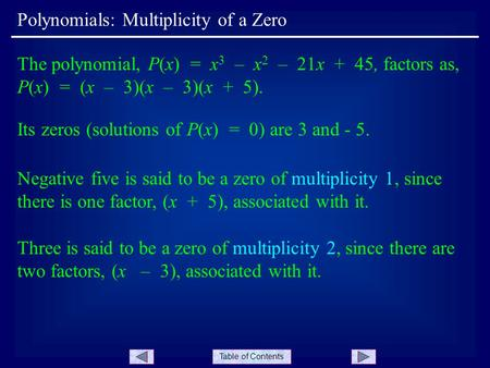 Table of Contents Polynomials: Multiplicity of a Zero The polynomial, P(x) = x 3 – x 2 – 21x + 45, factors as, P(x) = (x – 3)(x – 3)(x + 5). Its zeros.