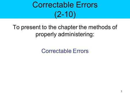 Correctable Errors (2-10) To present to the chapter the methods of properly administering: Correctable Errors 1.