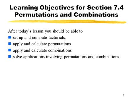 1 Learning Objectives for Section 7.4 Permutations and Combinations After today's lesson you should be able to set up and compute factorials. apply and.