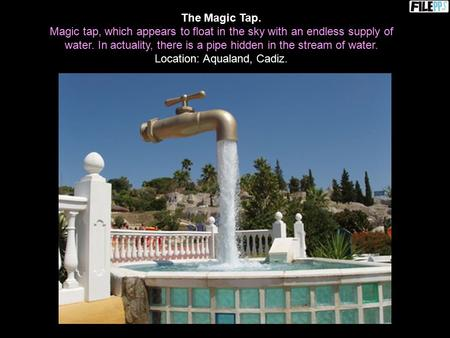 The Magic Tap. Magic tap, which appears to float in the sky with an endless supply of water. In actuality, there is a pipe hidden in the stream of water.