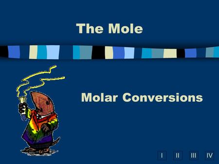 IIIIIIIV The Mole Molar Conversions A. What is the Mole? n A counting number (like a dozen) n Avogadro's number (N A ) n 1 mol = 6.02  10 23 items A.