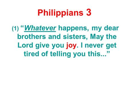 "Philippians 3 (1) ""Whatever happens, my dear brothers and sisters, May the Lord give you joy. I never get tired of telling you this..."""