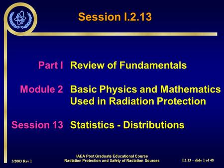 3/2003 Rev 1 I.2.13 – slide 1 of 48 Part IReview of Fundamentals Module 2Basic Physics and Mathematics Used in Radiation Protection Session 13Statistics.