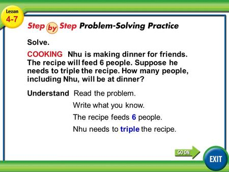 Lesson 4-7 Example 4 4-7 Solve. COOKING Nhu is making dinner for friends. The recipe will feed 6 people. Suppose he needs to triple the recipe. How many.