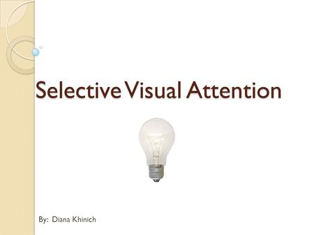 By: Diana Khinich Selective Visual Attention. Background What is it Selective Visual Attention? Despite our impression that we retain all the visual details.