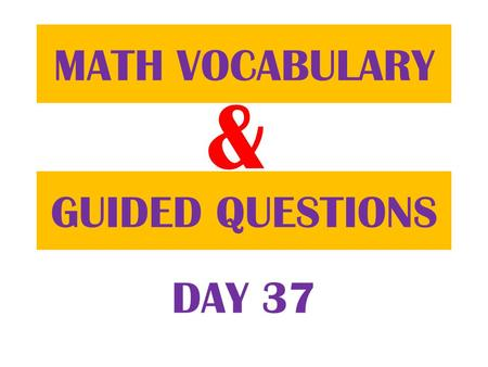 & GUIDED QUESTIONS MATH VOCABULARY DAY 37. Table of ContentsDatePage 11/29/12 Guided Question 74 11/29/12 Math Vocabulary 73.