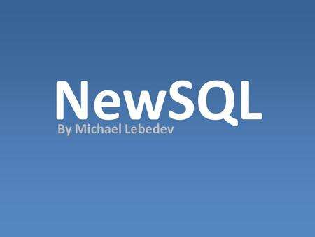 NewSQL By Michael Lebedev. NewSQL Easier to learn Elegant Consistent Well defined It is not a extension or subset of SQL, and not a Object database language!