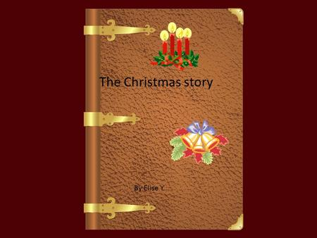 The Christmas story By Elise Y .;// In a small town called Nazareth an Angel came to Mary and told her she was going to have a baby and they were going.