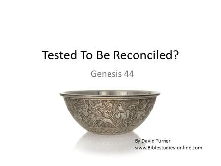 Tested To Be Reconciled? Genesis 44 By David Turner www.Biblestudies-online.com.