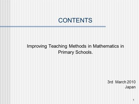 1 CONTENTS Improving Teaching Methods in Mathematics in Primary Schools. 3rd March 2010 Japan.