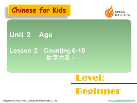 Copyright © 2008-2013 Lumivox International Co., Ltd.www.SpeakMandarin.com Unit 2 Age Lesson 2 Counting 6-10 数字六到十 Unit 2 Age Lesson 2 Counting 6-10 数字六到十.